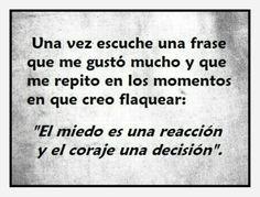"""""""El miedo es una reacción y el coraje una decisión"""""""