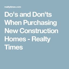 Do's and Don'ts When Purchasing New Construction Homes - Realty Times
