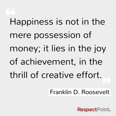 Happiness is not in the mere possession of money; it lies in the Joy of achievement, in the thrill of creative effort. Franklin D Roosevelt