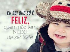 Eu sei que só é feliz quem não tem medo de ser triste. #feliz #medo #triste #tristeza #felicidade