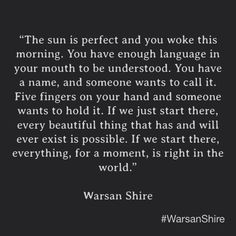 """""""If you start there, everything, for a moment, is right in the world."""" Warsan Shire"""