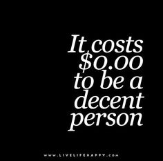 It costs nothing to be a decent person.