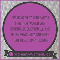 Speaking very generally, I find that women are spiritually, emotionally, and often physically stronger than men. / Gary Oldman