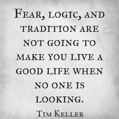 Fear, logic, and tradition are not going to make you live a good life when no one is looking. - Tim Keller