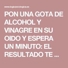 PON UNA GOTA DE ALCOHOL Y VINAGRE EN SU OIDO Y ESPERA UN MINUTO: EL RESULTADO TE DEJARA BOCA ABIERTA!!! - Lógica Ecológica