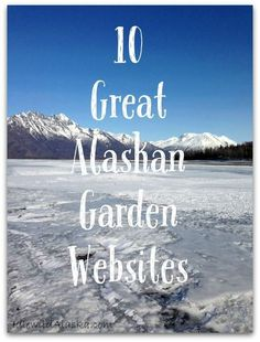 Whether you're new to gardening in Alaska or a sourdough, here are 10 great Alaskan garden websites providing a goldmine of info!