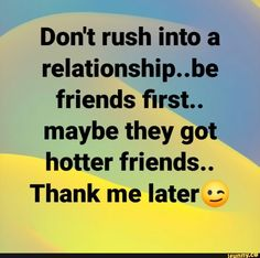 Don't rush into a relationship.be friends first. maybe they got hotter friends. Thank me later º; Funny Corny Jokes, Funny Relatable Quotes, Funny Memes, Hilarious, Super Funny, Really Funny, Doing Me Quotes, Thank Me Later, Funny As Hell