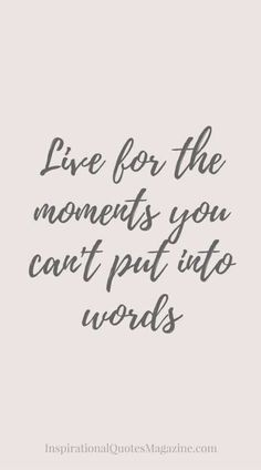 ♡ Live for the moments you can't put into words