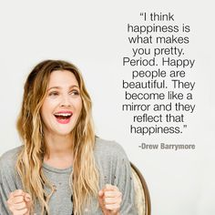 I think happines is what makes you pretty. Happy people are beautiful. They become like a mirror and they reflect that happiness. - Drew Barrymore