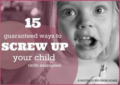 15 guaranteed ways to screw up your children (with examples). Great read for moms of toddlers and preschoolers who are going through so much learning!