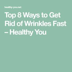 Top 8 Ways to Get Rid of Wrinkles Fast – Healthy You