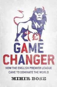 Game Changer: How the English Premier League Came to Dominate the World…