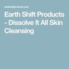 Earth Shift Products - Dissolve It All Skin Cleansing