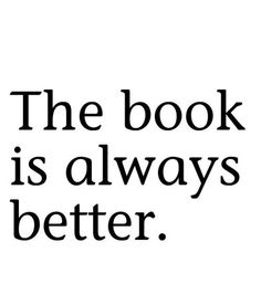 "Every time I hear someone say, ""Oh, the book was so much better."" I think to myself, ""They didn't even read the book."