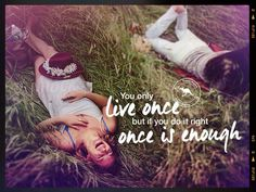Live once..