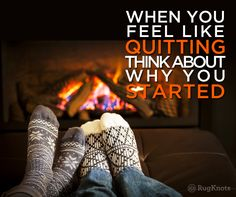 A few wool rugs on the floor and the coffee's in hand. A bit of motivation here at the beginning of December; WHEN YOU FEEL LIKE QUITTING, THINK ABOUT WHY YOU STARTED.