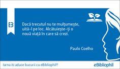 """""""Dacă trecutul nu te mulțumește, uită-l pe loc. Alcătuiește-ți o nouă viață în care să crezi."""" Paulo Coelho"""