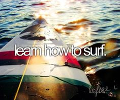 Learn is a strong word...i'll settle for just attempting to surf on my bucket list