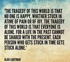 """Alan Lightman quote Made by: www.pinterest.com/monicataylorluv/  """"The tragedy of this world is that no one is happy, whether stuck in atime of pain or of joy. The tragedy of this world is that everyone is alone. For a life in the past cannot be shared with the present. Each person who gets stuck in time gets stuck alone."""" Alan Lightman"""