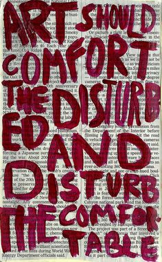 """""""art should comfort the disturbed / and disturb the comfortable"""" via @george oates"""