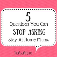 5 Questions You Can Stop Asking Stay-At-Home Moms