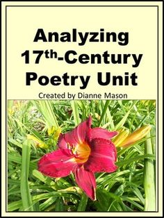 $9.50 Save 40% by purchasing this highly effective poetry unit for high school students. The unit combines four 17-th century poetry products and includes poems by John Donne, George Herbert, Richard Lovelace, Katherine Philips, Juana Ines de la Cruz, Robert Herrick and Andrew Marvell. The unit contains short biographies of poets, context information on 17th Century, copies of poems used, pre-reading questions, questions for close readings with answer keys, vocabulary, and essay topics.