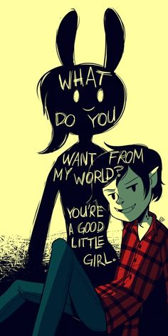 What do you wan from my world? Your a good little girl.