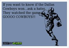 If you want to know if the Dallas   Cowboys won...ask a hater.   They watched the game.  GOOOO COWBOYS!!!