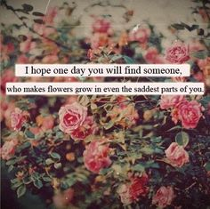 i hope one day you will find someone who makes flowers grow in even the saddest parts of you