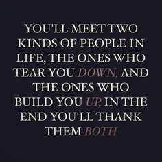 You'll meet two kinds of people in life, the ones who tear you down and the ones who build you up.  In the end you'll thank them both.
