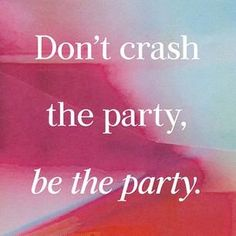 Don't crash the party, be the party.