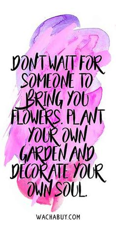 """Don't wait for someone to bring you flowers. Plant your own garden and decorate your own soul."""