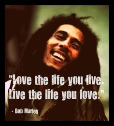 """Love The Life You Live, Live The Life You Love."" - Bob Marley Quotes"