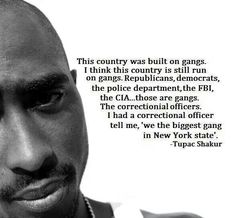 """""""This country was built on gangs. I think this country is still run on gangs. Republicans, Democrats, the police department, the FBI, the CIA... those are gangs. I had a correctional officer tell me, """"We the biggest gang in New York state."""" - Tupac Shakur / #Gangs #America #Politics #USA #Rapper #2Pac #Anarchy #Rebels / ~Lulladies"""
