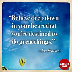 Believe deep down in your heart that you're destined to do great things. - Joe Paterno (American Football Coach) #destiny