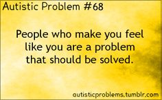 Autistic Problem #68   People who make you feel like you are a problem that should be solved. autisticproblems.tumblr.com #autism #neurodiversity