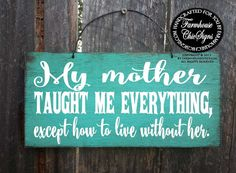My mother taught me everything, except how to live without her. This sign is hand painted to look rustic on 8x 18 outdoor plywood and comes with a wire hanger on top for easy hanging. A great tribute to any angel mother. Pictured above in our Laguna background. Need to see the