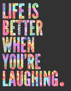 laughing. has been the motto for me for past 8 months. has made a huge difference in my life