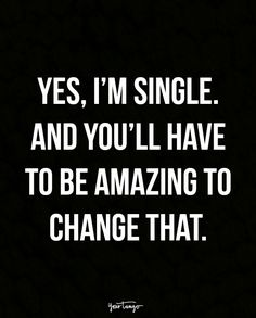 """Yes, I'm single. And you'll have to be amazing to change that."""