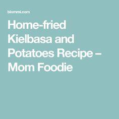 Home-fried Kielbasa and Potatoes Recipe – Mom Foodie
