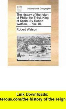 The history of the reign of Philip the Third, King of Spain. By Robert Watson, ... Vol. III. (9781140983200) Robert Watson , ISBN-10: 1140983202  , ISBN-13: 978-1140983200 ,  , tutorials , pdf , ebook , torrent , downloads , rapidshare , filesonic , hotfile , megaupload , fileserve