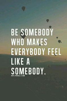 Be somebody who makes everybody feel like somebody