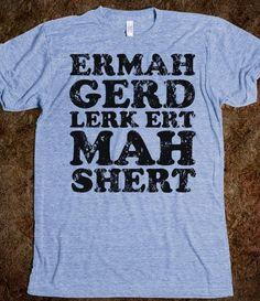 @Ashley Tetzloff  ERMAHGERD LERK ERT MAHSHERT - DIRTY TEES