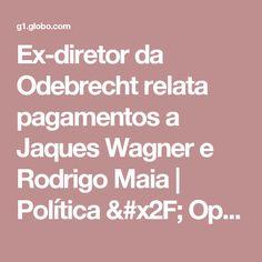 Ex-diretor da Odebrecht relata pagamentos a Jaques Wagner e Rodrigo Maia   Política / Operação lava jato   G1