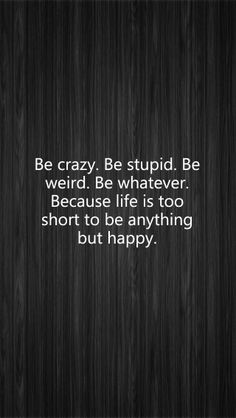 Be crazy. Be stupid. Be weird. Be whatever. Because life is too short to be anything but happy.