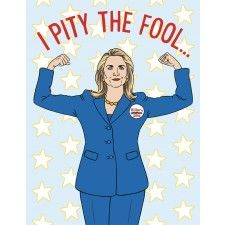 Perfect card for the Hillary 2016 supporter in your life. Artwork of Hillary in an iconic blue pantsuit and strong woman pose. Front: I PITY THE FOOL. Inside: THAT GETS IN MY WAY. x inches folded. Locally printed on rec