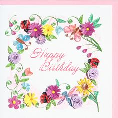 """Quilled """"Happy Birthday"""" card- the front is decorated with gorgeous quilled flowers of many types with an occasional ladybug and butterfly among them"""