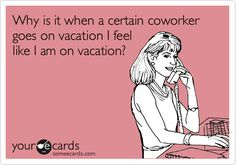 Why is it when a certain coworker goes on vacation I feel like I am on vacation?
