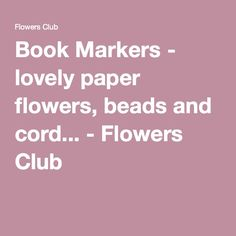 Book Markers - lovely paper flowers, beads and cord... - Flowers Club