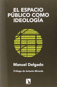 El espacio público como ideología / Manuel Delgado ; prólogo Antonio Miranda